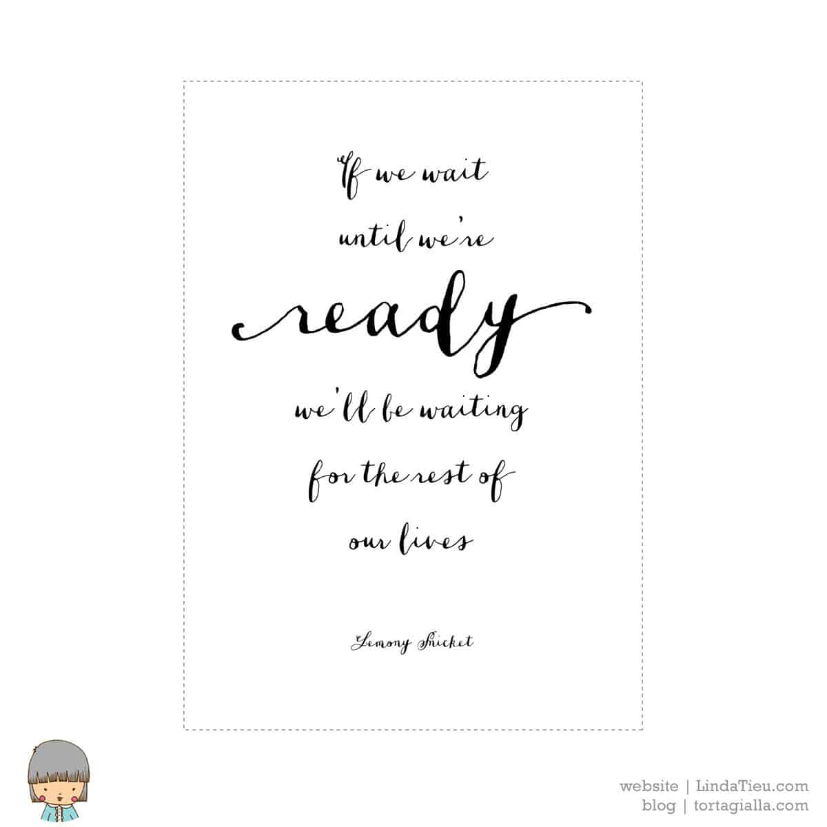 Free wall art printable: If we wait until we're ready we'll be waiting for the rest of our lives -Lemony Snicket