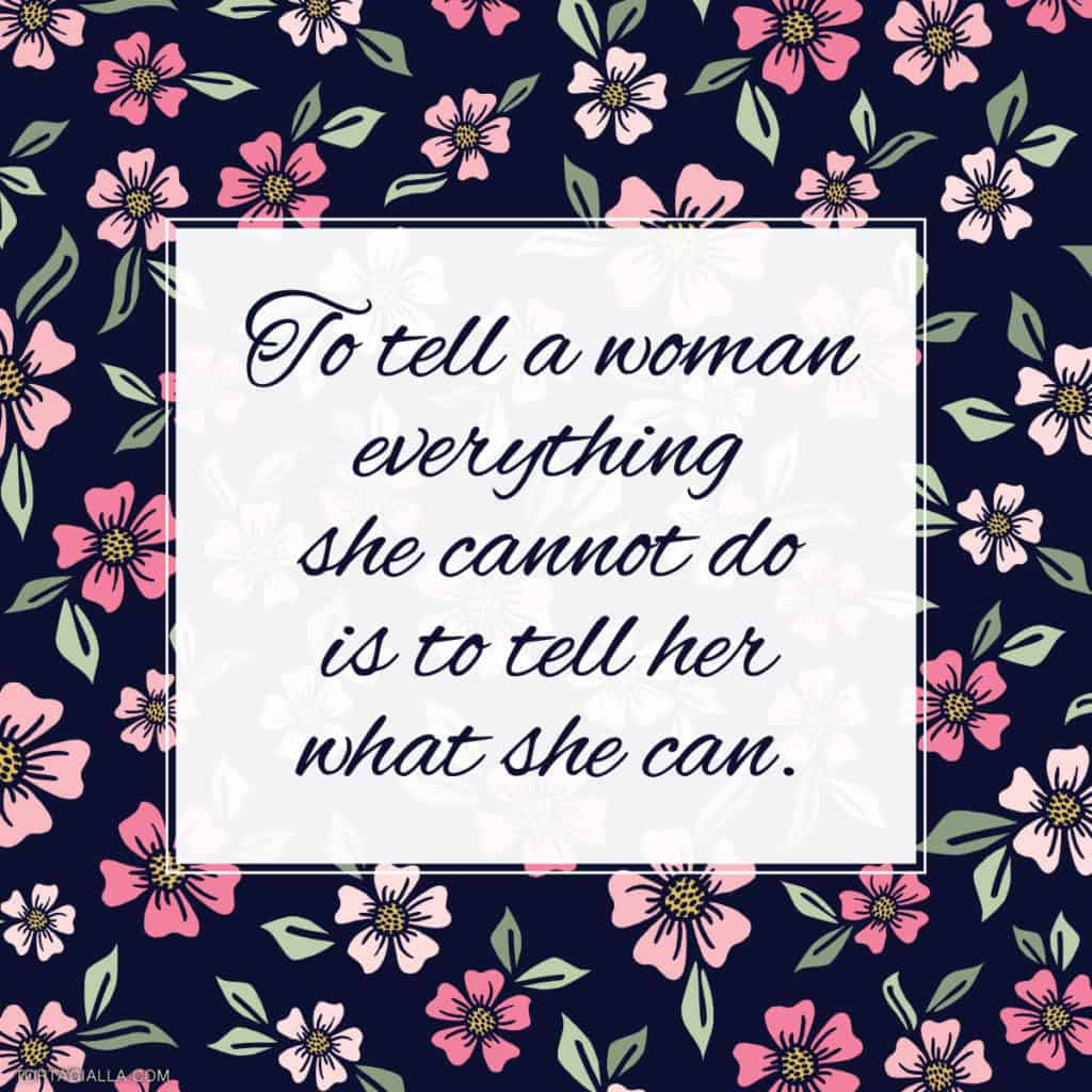 to tell a woman everything she cannot do is to tell her what she can