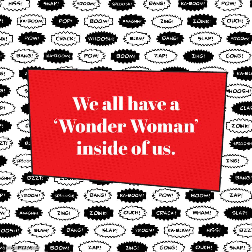 We all have a Wonder Woman inside of us.